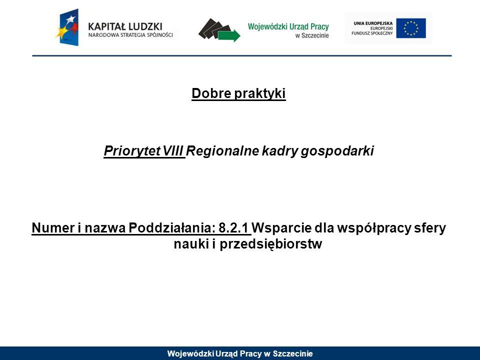 Wojewódzki Urząd Pracy w Szczecinie Dobre praktyki Priorytet VIII Regionalne kadry gospodarki Numer i nazwa Poddziałania: 8.2.1 Wsparcie dla współpracy sfery nauki i przedsiębiorstw