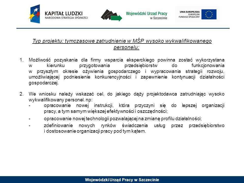 Wojewódzki Urząd Pracy w Szczecinie Typ projektu: tymczasowe zatrudnienie w MŚP wysoko wykwalifikowanego personelu: 1.Możliwość pozyskania dla firmy wsparcia eksperckiego powinna zostać wykorzystana w kierunku przygotowania przedsiębiorstw do funkcjonowania w przyszłym okresie ożywienia gospodarczego i wypracowania strategii rozwoju, umożliwiającej podniesienie konkurencyjności i zapewnienie kontynuacji działalności gospodarczej.