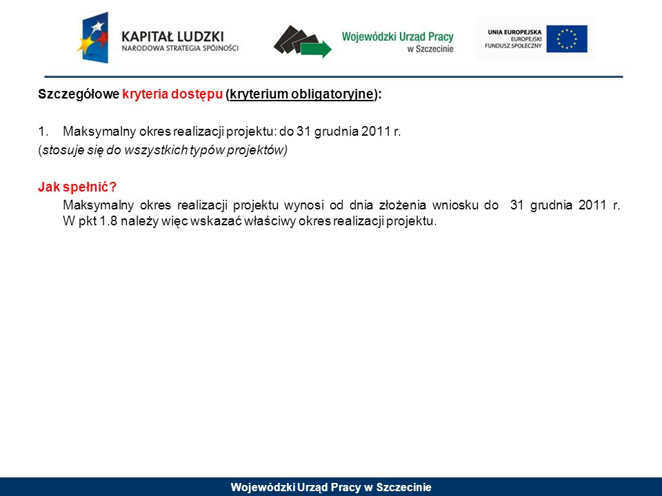 Wojewódzki Urząd Pracy w Szczecinie Szczegółowe kryteria dostępu (kryterium obligatoryjne): 1.Maksymalny okres realizacji projektu: do 31 grudnia 2011