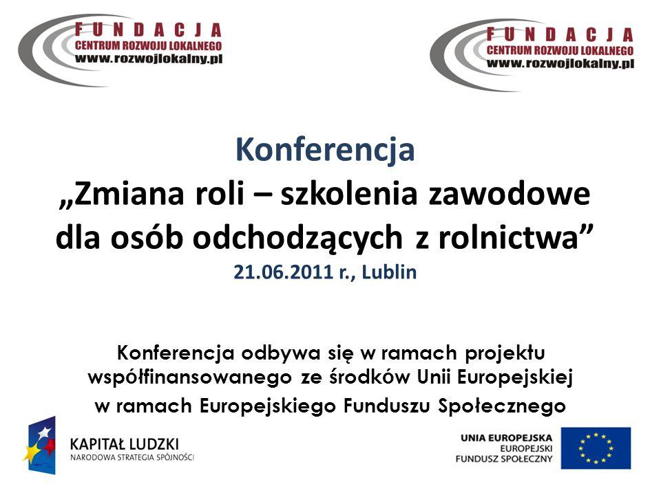 Konferencja Zmiana roli – szkolenia zawodowe dla osób odchodzących z rolnictwa 21.06.2011 r., Lublin 1 Konferencja odbywa się w ramach projektu wsp ó łfinansowanego ze środk ó w Unii Europejskiej w ramach Europejskiego Funduszu Społecznego