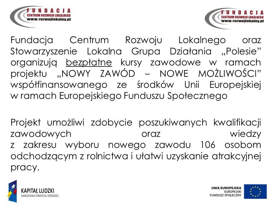4 Fundacja Centrum Rozwoju Lokalnego oraz Stowarzyszenie Lokalna Grupa Działania Polesie organizują bezpłatne kursy zawodowe w ramach projektu NOWY ZAWÓD – NOWE MOŻLIWOŚCI współfinansowanego ze środków Unii Europejskiej w ramach Europejskiego Funduszu Społecznego Projekt umożliwi zdobycie poszukiwanych kwalifikacji zawodowych oraz wiedzy z zakresu wyboru nowego zawodu 106 osobom odchodzącym z rolnictwa i ułatwi uzyskanie atrakcyjnej pracy.