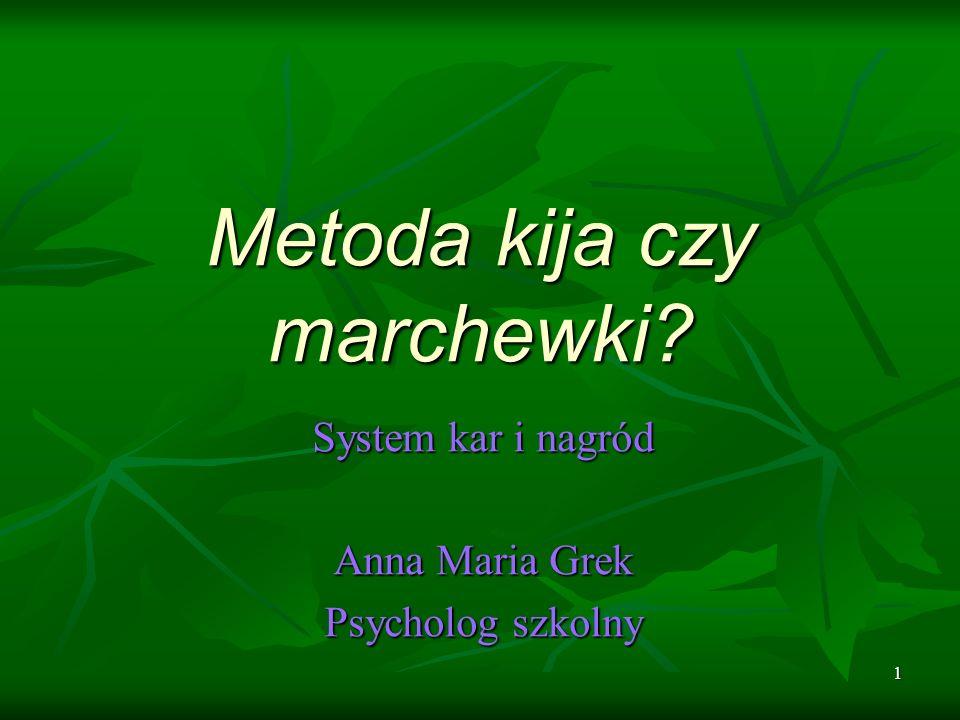 1 Metoda kija czy marchewki? System kar i nagród Anna Maria Grek Psycholog szkolny