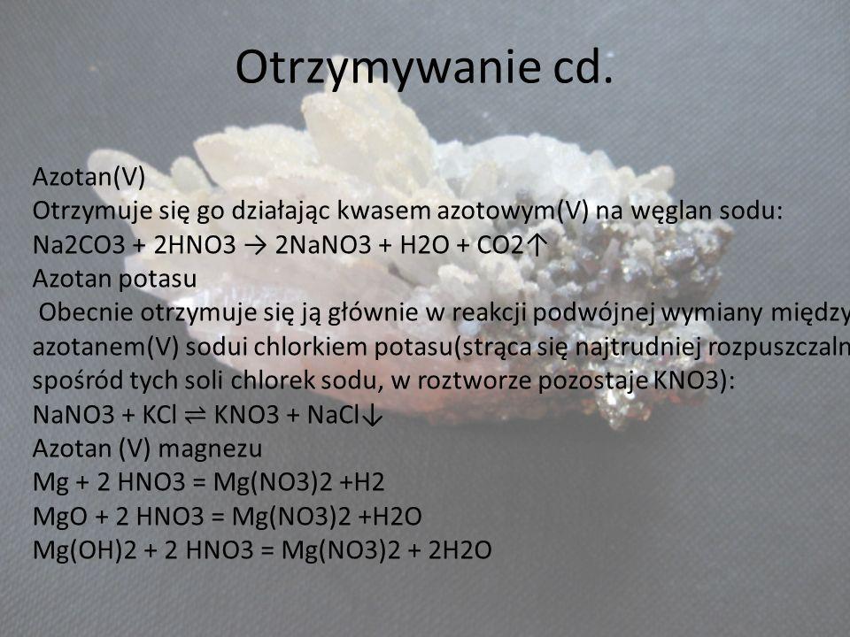 Otrzymywanie cd. Azotan(V) Otrzymuje się go działając kwasem azotowym(V) na węglan sodu: Na2CO3 + 2HNO3 2NaNO3 + H2O + CO2 Azotan potasu Obecnie otrzy