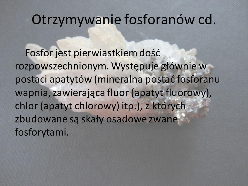 Otrzymywanie fosforanów cd. Fosfor jest pierwiastkiem dość rozpowszechnionym. Występuje głównie w postaci apatytów (mineralna postać fosforanu wapnia,