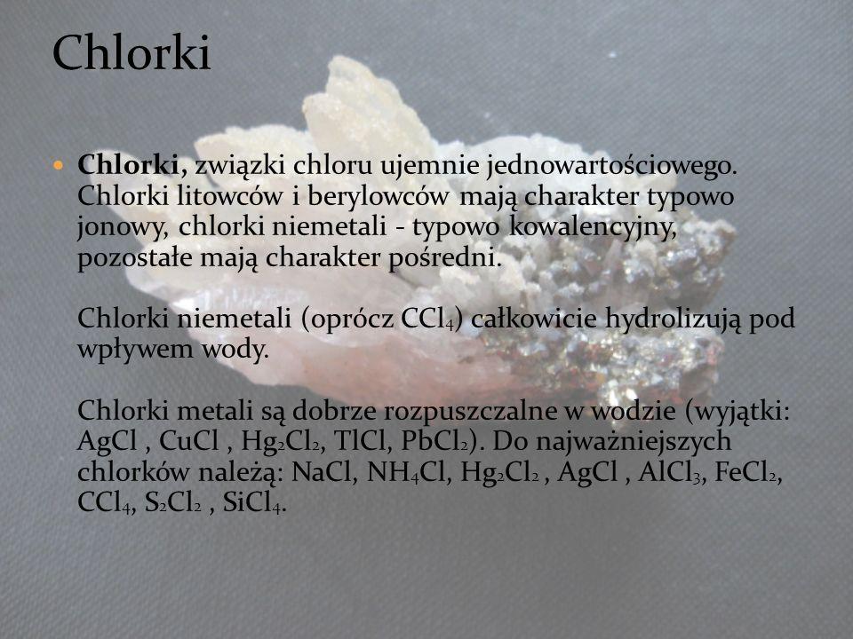 Chlorki, związki chloru ujemnie jednowartościowego. Chlorki litowców i berylowców mają charakter typowo jonowy, chlorki niemetali - typowo kowalencyjn