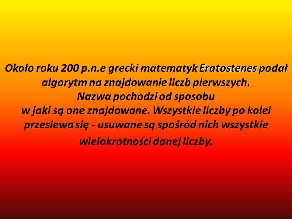 Eratostenes metoda znajdowania liczb pierwszych nazwana na jego cześć sitem Eratostenesa Eratostenes (Eratostenes z Cyreny) urodził się w 276 roku p.n.e, zmarł w 194 p.n.e.