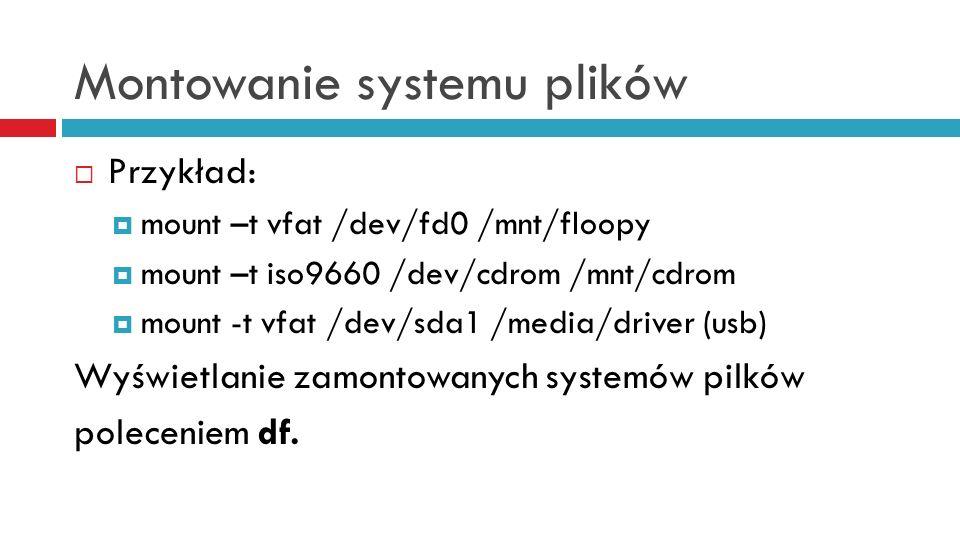 Montowanie systemu plików Przykład: mount –t vfat /dev/fd0 /mnt/floopy mount –t iso9660 /dev/cdrom /mnt/cdrom mount -t vfat /dev/sda1 /media/driver (u