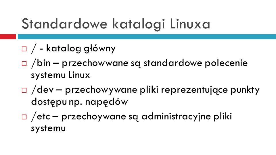Standardowe katalogi Linuxa / - katalog główny /bin – przechowwane są standardowe polecenie systemu Linux /dev – przechowywane pliki reprezentujące pu