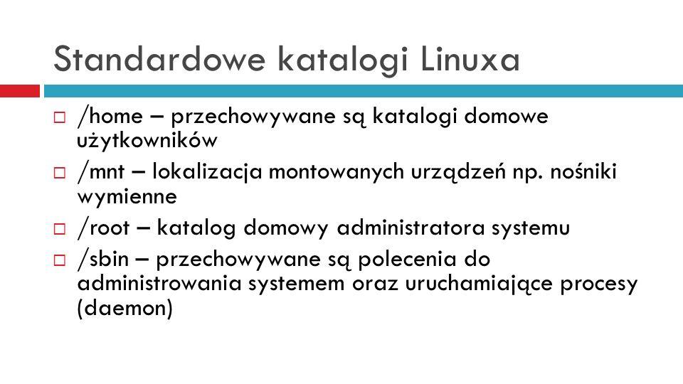 Standardowe katalogi Linuxa /home – przechowywane są katalogi domowe użytkowników /mnt – lokalizacja montowanych urządzeń np. nośniki wymienne /root –