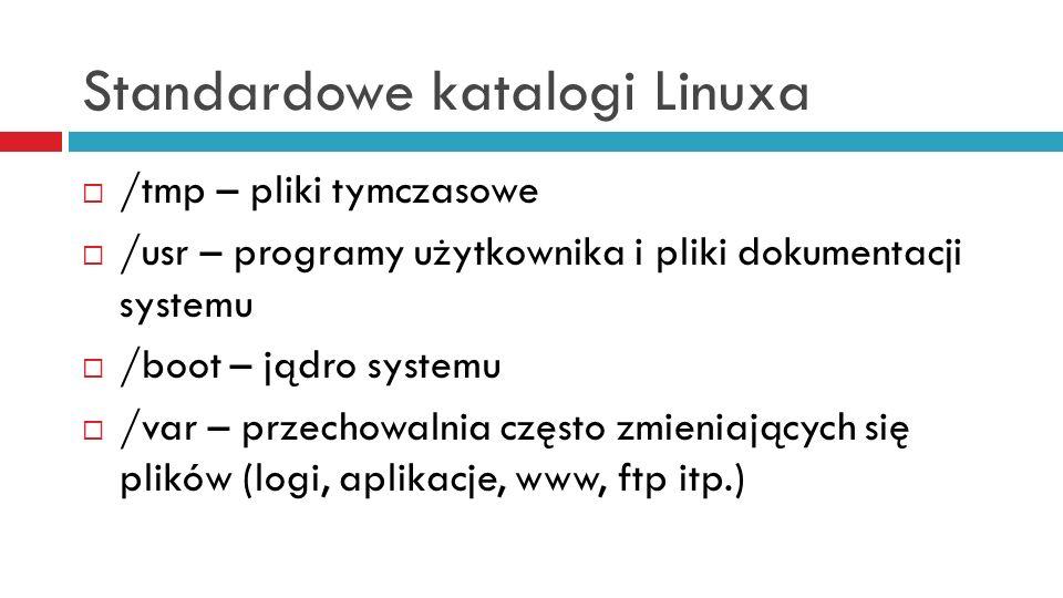 Standardowe katalogi Linuxa /tmp – pliki tymczasowe /usr – programy użytkownika i pliki dokumentacji systemu /boot – jądro systemu /var – przechowalni