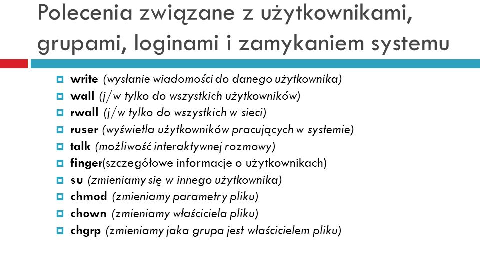 Polecenia związane z użytkownikami, grupami, loginami i zamykaniem systemu write (wysłanie wiadomości do danego użytkownika) wall (j/w tylko do wszyst
