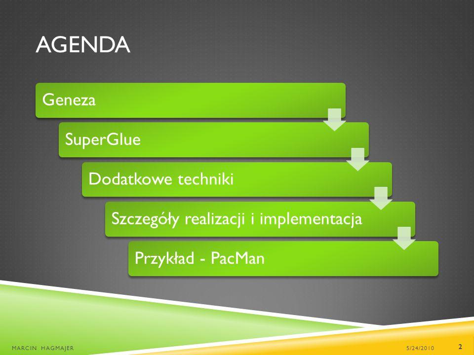 AGENDA GenezaSuperGlueDodatkowe technikiSzczegóły realizacji i implementacjaPrzykład - PacMan 5/24/2010MARCIN HAGMAJER 2