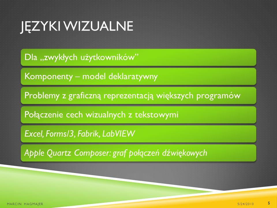 JĘZYKI WIZUALNE Dla zwykłych użytkownikówKomponenty – model deklaratywnyProblemy z graficzną reprezentacją większych programówPołączenie cech wizualnych z tekstowymiExcel, Forms/3, Fabrik, LabVIEWApple Quartz Composer: graf połączeń dźwiękowych 5/24/2010MARCIN HAGMAJER 5