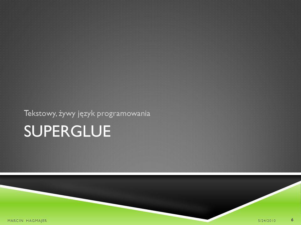 SUPERGLUE 5/24/2010MARCIN HAGMAJER 7 Sygnały i komponenty Dynamiczne dziedzi- czenie Graf przepływu danych + OOP Dane zmienne w czasie Sygnały dynamicznie dziedziczą po klasach