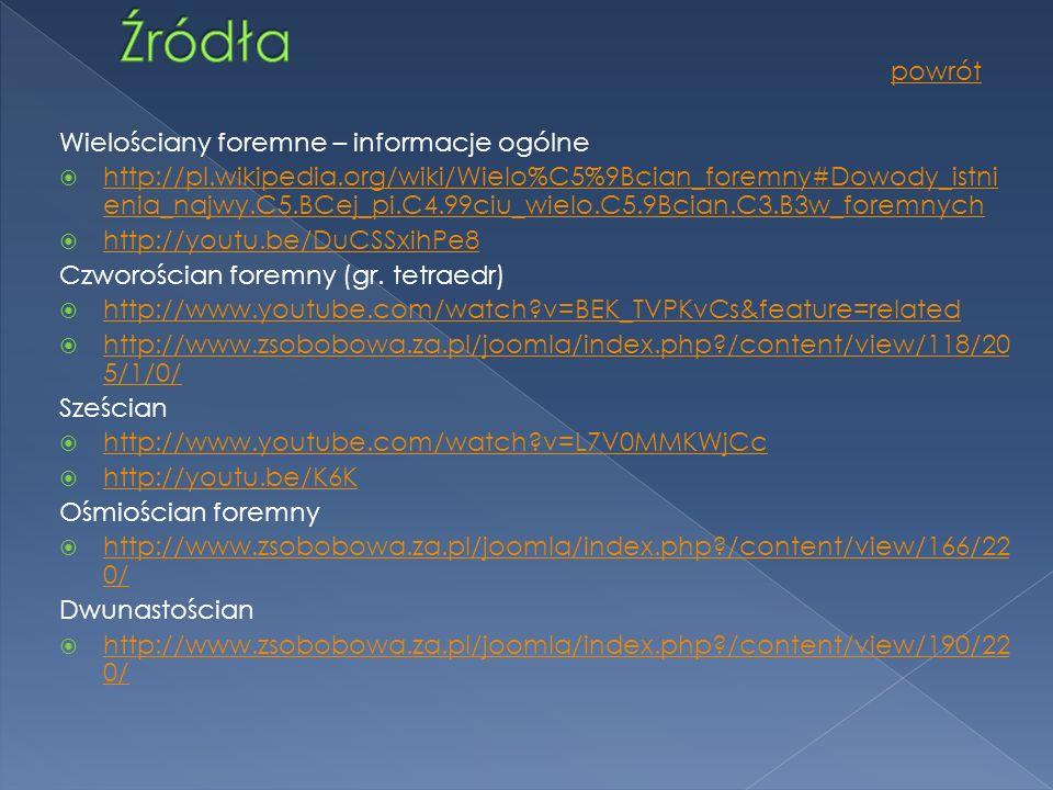 Wielościany foremne – informacje ogólne http://pl.wikipedia.org/wiki/Wielo%C5%9Bcian_foremny#Dowody_istni enia_najwy.C5.BCej_pi.C4.99ciu_wielo.C5.9Bcian.C3.B3w_foremnych http://pl.wikipedia.org/wiki/Wielo%C5%9Bcian_foremny#Dowody_istni enia_najwy.C5.BCej_pi.C4.99ciu_wielo.C5.9Bcian.C3.B3w_foremnych http://youtu.be/DuCSSxihPe8 Czworościan foremny (gr.