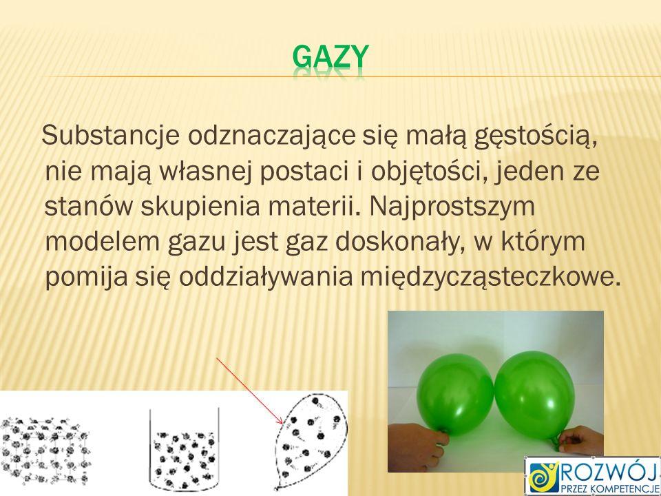 Substancje odznaczające się małą gęstością, nie mają własnej postaci i objętości, jeden ze stanów skupienia materii. Najprostszym modelem gazu jest ga
