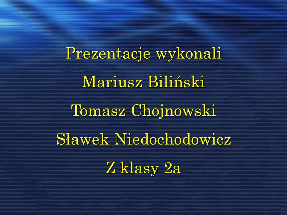 Prezentacje wykonali Mariusz Biliński Tomasz Chojnowski Sławek Niedochodowicz Z klasy 2a