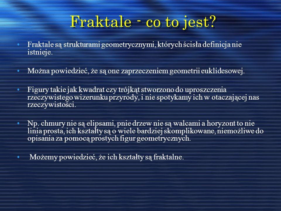 Fraktale - co to jest? Fraktale - co to jest? Fraktale są strukturami geometrycznymi, których ścisła definicja nie istnieje. Można powiedzieć, że są o