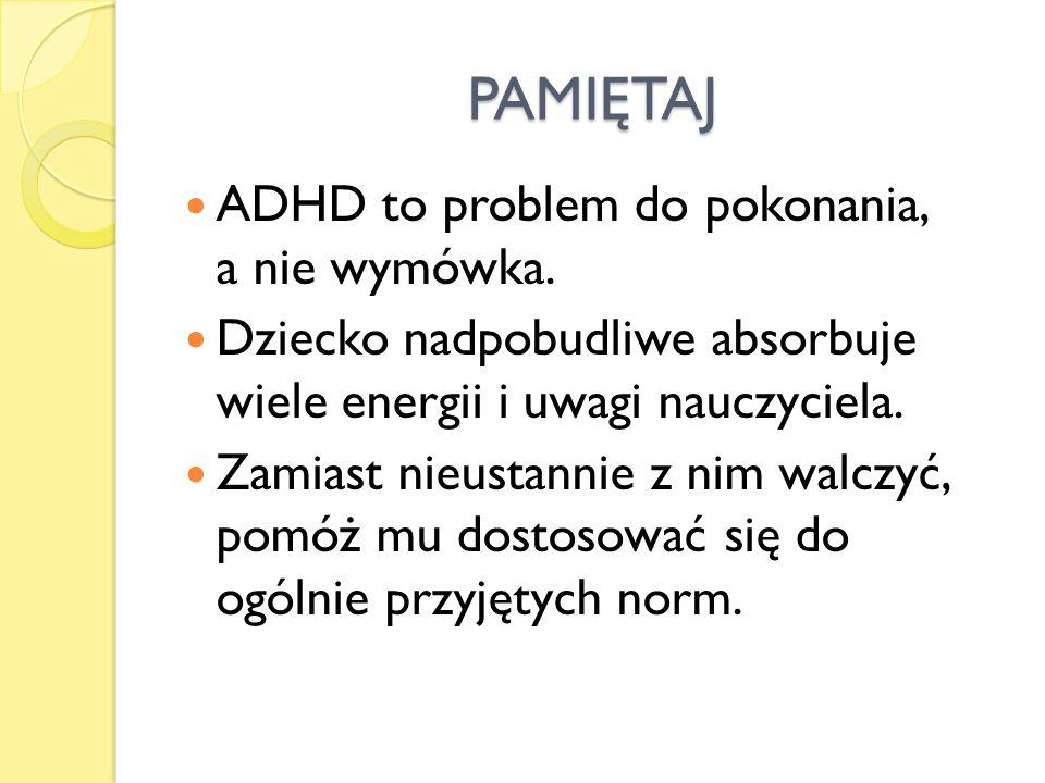 PAMIĘTAJ ADHD to problem do pokonania, a nie wymówka. Dziecko nadpobudliwe absorbuje wiele energii i uwagi nauczyciela. Zamiast nieustannie z nim walc