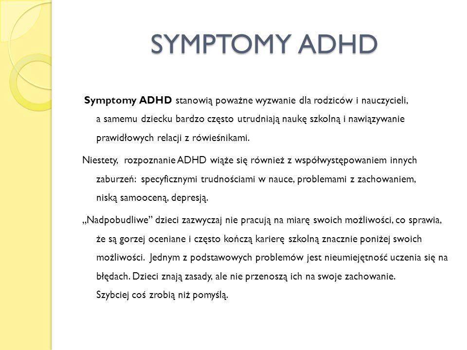 SYMPTOMY ADHD Symptomy ADHD stanowią poważne wyzwanie dla rodziców i nauczycieli, a samemu dziecku bardzo często utrudniają naukę szkolną i nawiązywan