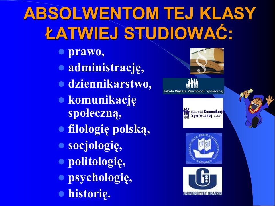 ABSOLWENTOM TEJ KLASY ŁATWIEJ STUDIOWAĆ: prawo, administrację, dziennikarstwo, komunikację społeczną, filologię polską, socjologię, politologię, psychologię, historię.