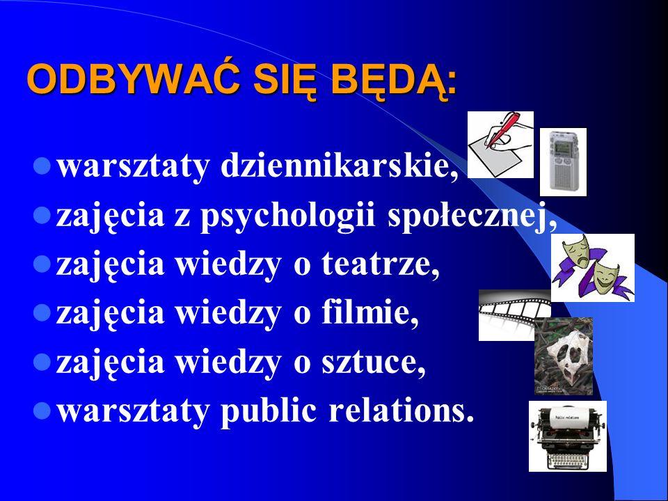 ODBYWAĆ SIĘ BĘDĄ: warsztaty dziennikarskie, zajęcia z psychologii społecznej, zajęcia wiedzy o teatrze, zajęcia wiedzy o filmie, zajęcia wiedzy o sztuce, warsztaty public relations.