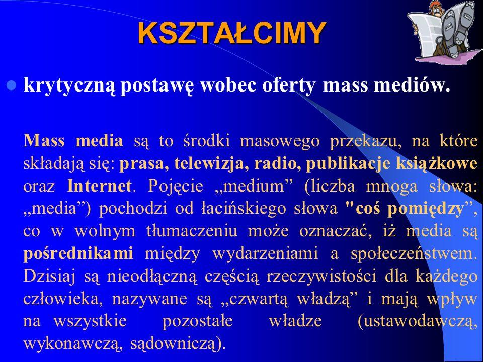KSZTAŁCIMY krytyczną postawę wobec oferty mass mediów. Mass media są to środki masowego przekazu, na które składają się: prasa, telewizja, radio, publ