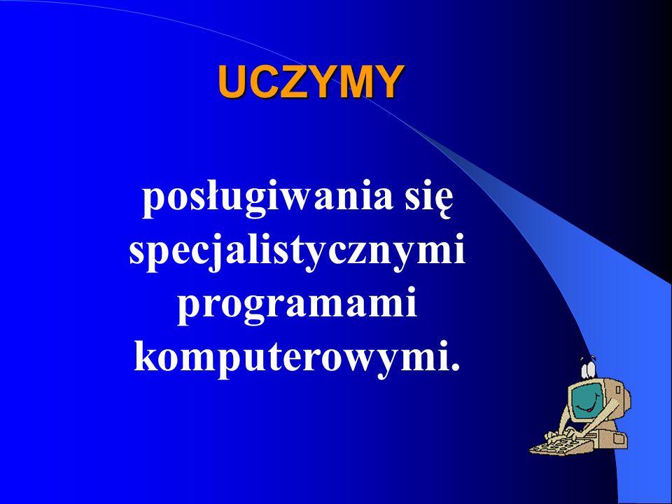 UCZYMY posługiwania się specjalistycznymi programami komputerowymi.
