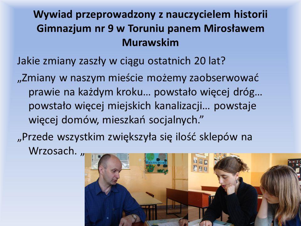 Wywiad przeprowadzony z nauczycielem historii Gimnazjum nr 9 w Toruniu panem Mirosławem Murawskim Jakie zmiany zaszły w ciągu ostatnich 20 lat? Zmiany