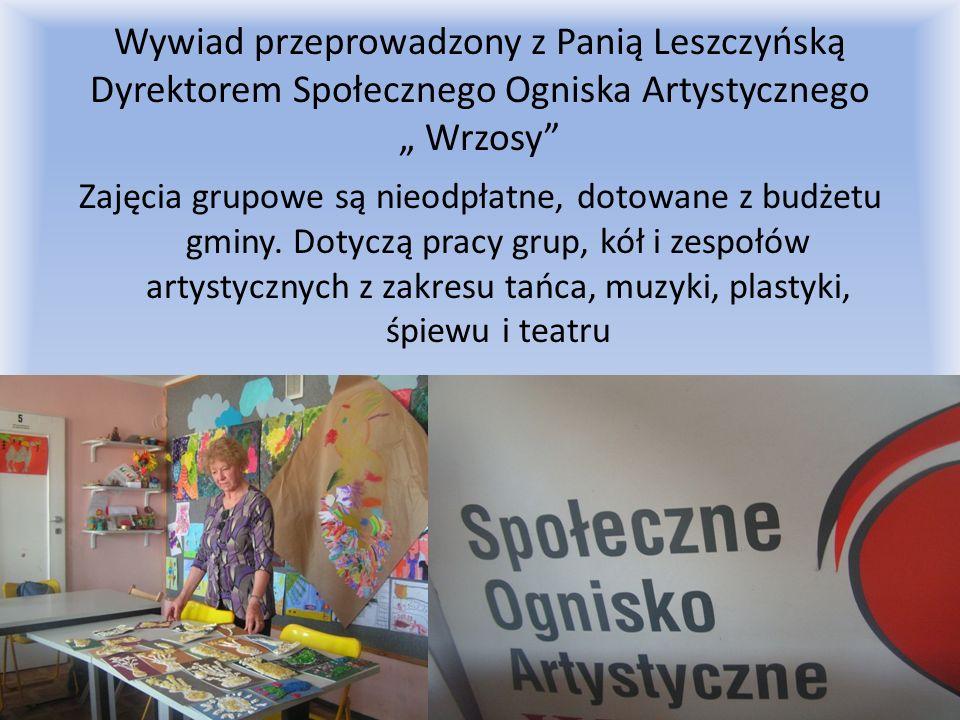 Wywiad przeprowadzony z Panią Leszczyńską Dyrektorem Społecznego Ogniska Artystycznego Wrzosy Zajęcia grupowe są nieodpłatne, dotowane z budżetu gminy