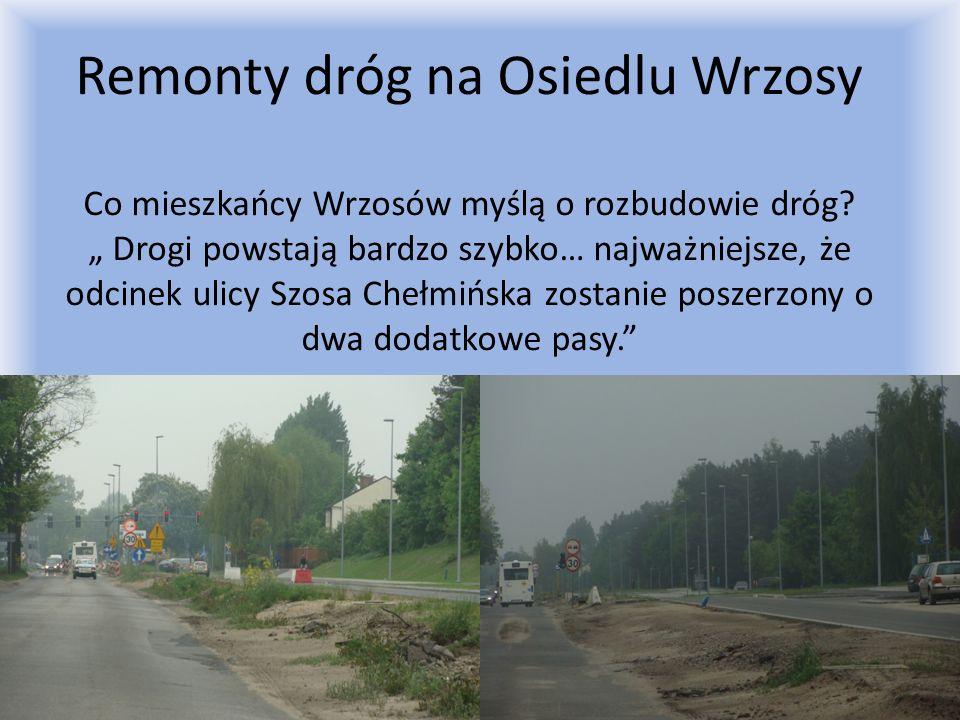 Remonty dróg na Osiedlu Wrzosy Co mieszkańcy Wrzosów myślą o rozbudowie dróg? Drogi powstają bardzo szybko… najważniejsze, że odcinek ulicy Szosa Cheł