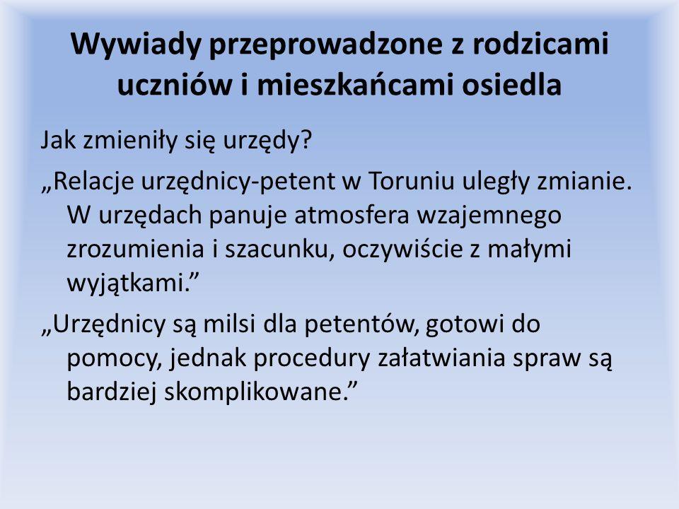 Wywiady przeprowadzone z rodzicami uczniów i mieszkańcami osiedla Jak zmieniły się urzędy? Relacje urzędnicy-petent w Toruniu uległy zmianie. W urzęda