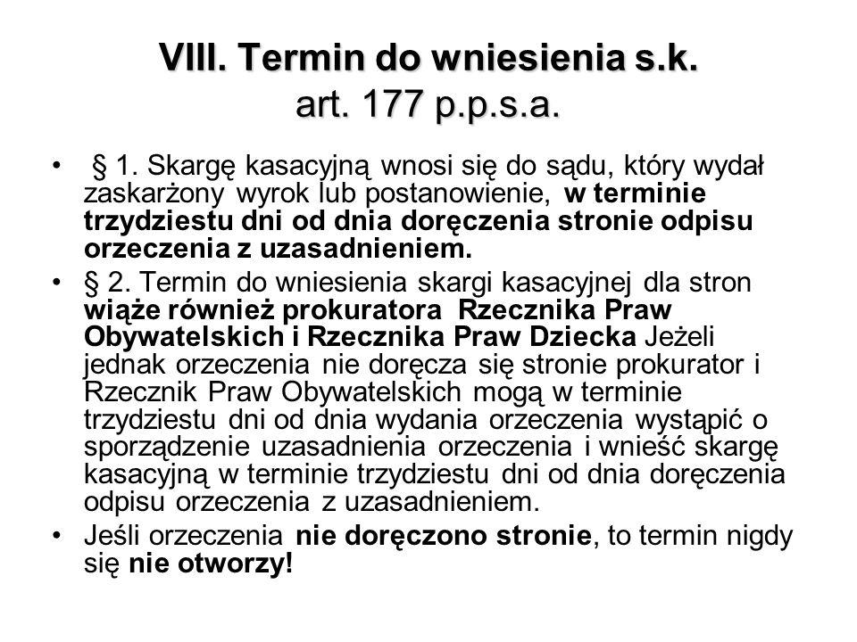 VIII. Termin do wniesienia s.k. art. 177 p.p.s.a. § 1. Skargę kasacyjną wnosi się do sądu, który wydał zaskarżony wyrok lub postanowienie, w terminie