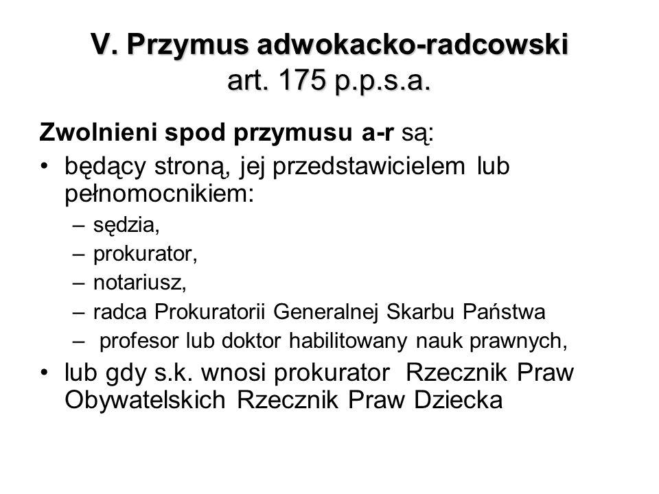 V. Przymus adwokacko-radcowski art. 175 p.p.s.a. Zwolnieni spod przymusu a-r są: będący stroną, jej przedstawicielem lub pełnomocnikiem: –sędzia, –pro