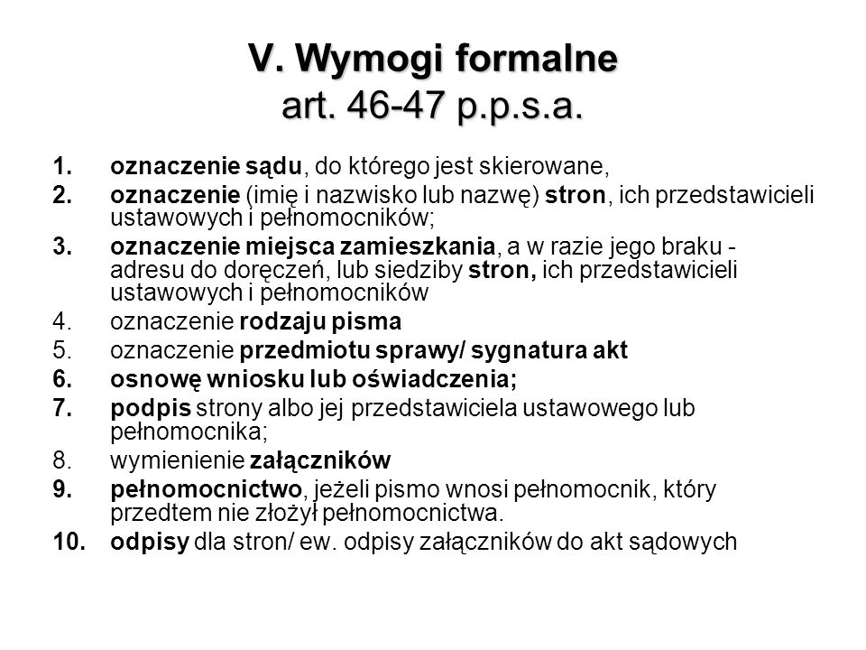 V. Wymogi formalne art. 46-47 p.p.s.a. 1.oznaczenie sądu, do którego jest skierowane, 2.oznaczenie (imię i nazwisko lub nazwę) stron, ich przedstawici
