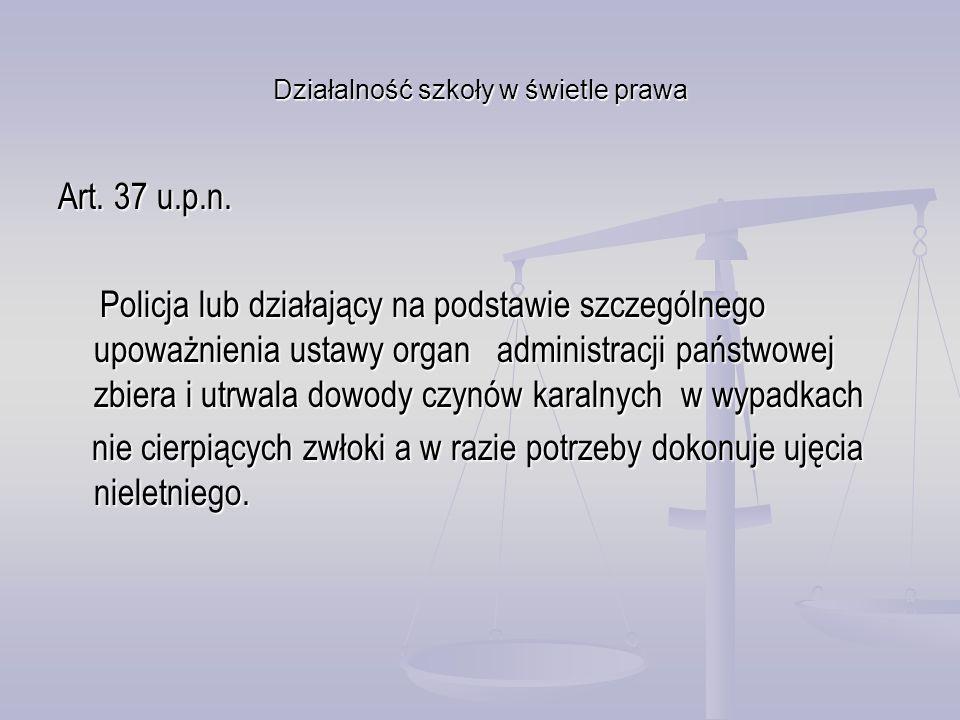 Działalność szkoły w świetle prawa Art. 37 u.p.n. Policja lub działający na podstawie szczególnego upoważnienia ustawy organ administracji państwowej