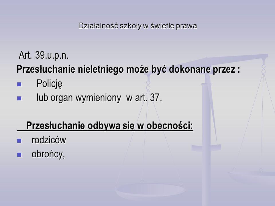 Działalność szkoły w świetle prawa Art. 39.u.p.n. Art. 39.u.p.n. Przesłuchanie nieletniego może być dokonane przez : Policję Policję lub organ wymieni
