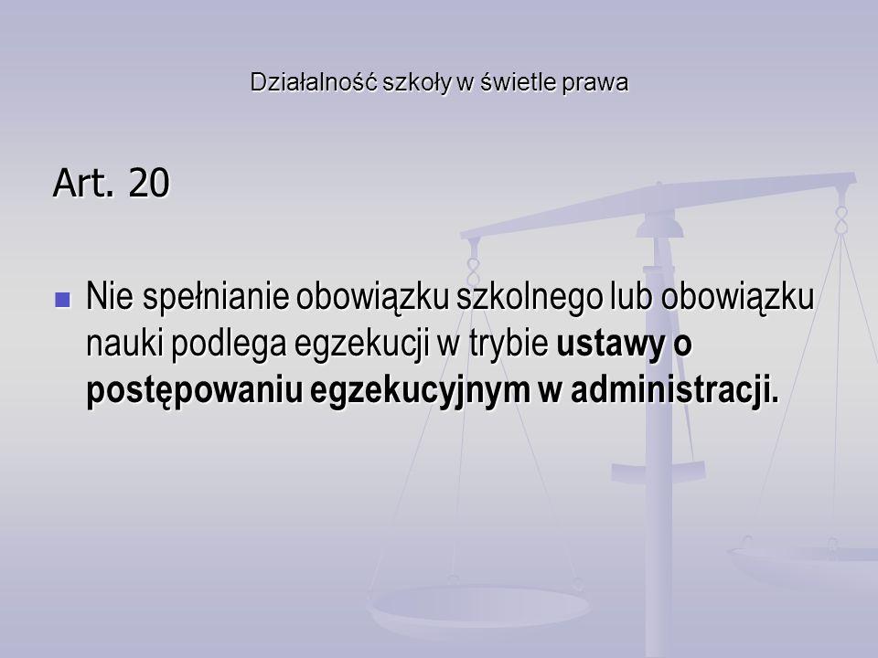Działalność szkoły w świetle prawa Art. 20 Nie spełnianie obowiązku szkolnego lub obowiązku nauki podlega egzekucji w trybie ustawy o postępowaniu egz