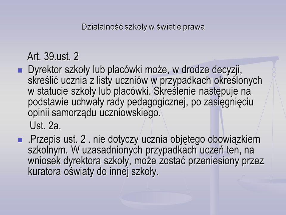 Działalność szkoły w świetle prawa Art. 39.ust. 2 Art. 39.ust. 2 Dyrektor szkoły lub placówki może, w drodze decyzji, skreślić ucznia z listy uczniów