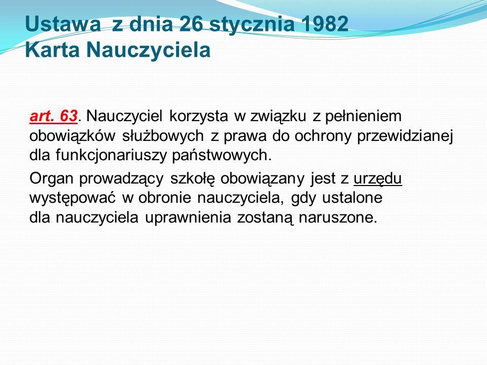 Ustawa z dnia 26 stycznia 1982 Karta Nauczyciela art. 63. Nauczyciel korzysta w związku z pełnieniem obowiązków służbowych z prawa do ochrony przewidz