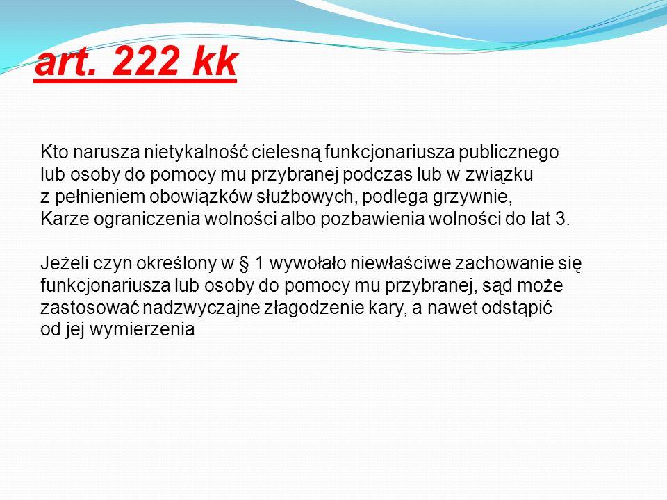 art. 222 kk Kto narusza nietykalność cielesną funkcjonariusza publicznego lub osoby do pomocy mu przybranej podczas lub w związku z pełnieniem obowiąz