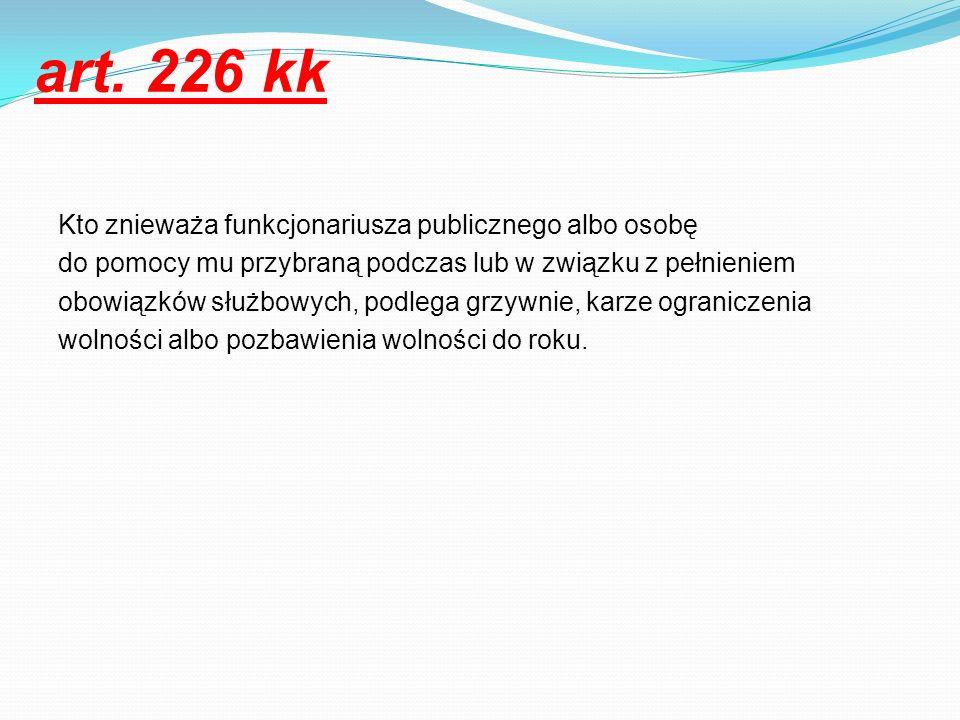 art. 226 kk Kto znieważa funkcjonariusza publicznego albo osobę do pomocy mu przybraną podczas lub w związku z pełnieniem obowiązków służbowych, podle