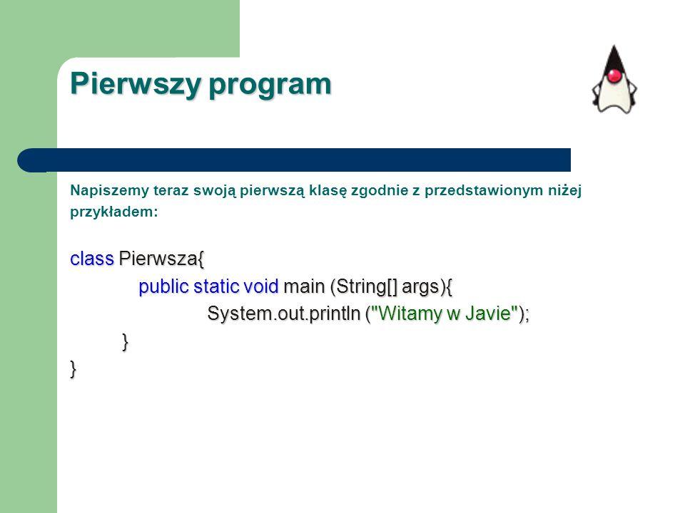 Pierwszy program Napiszemy teraz swoją pierwszą klasę zgodnie z przedstawionym niżej przykładem: class Pierwsza{ public static void main (String[] arg