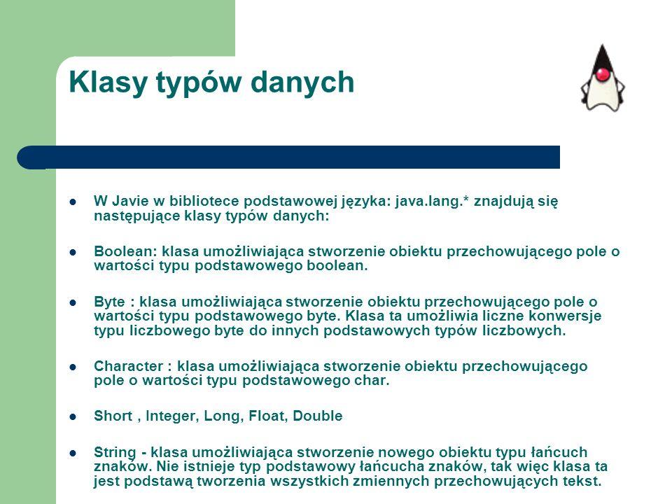 Klasy typów danych W Javie w bibliotece podstawowej języka: java.lang.* znajdują się następujące klasy typów danych: Boolean: klasa umożliwiająca stwo