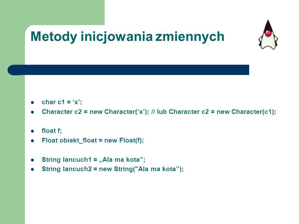 Metody inicjowania zmiennych char c1 = x; Character c2 = new Character(x); // lub Character c2 = new Character(c1); float f; Float obiekt_float = new