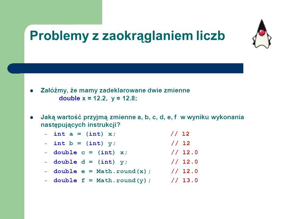 Problemy z zaokrąglaniem liczb Załóżmy, że mamy zadeklarowane dwie zmienne double x = 12.2, y = 12.8; Jaką wartość przyjmą zmienne a, b, c, d, e, f w