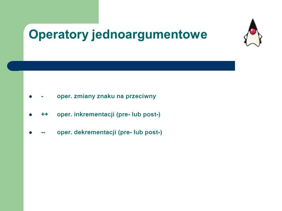 Operatory jednoargumentowe - oper. zmiany znaku na przeciwny ++ oper. inkrementacji (pre- lub post-) -- oper. dekrementacji (pre- lub post-)