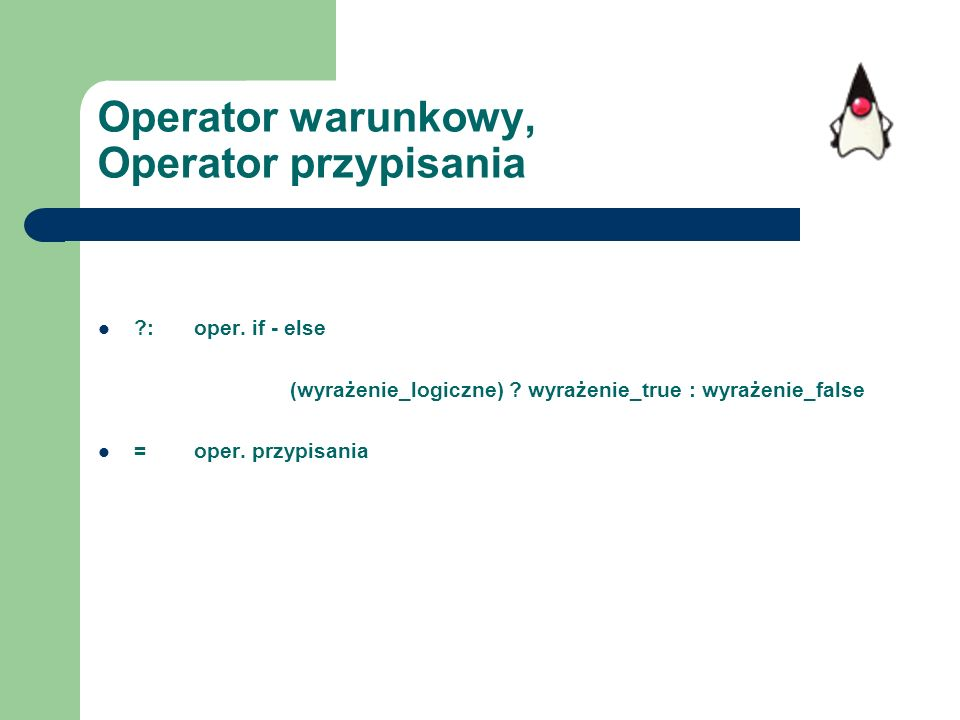 Operator warunkowy, Operator przypisania ?:oper. if - else (wyrażenie_logiczne) ? wyrażenie_true : wyrażenie_false =oper. przypisania