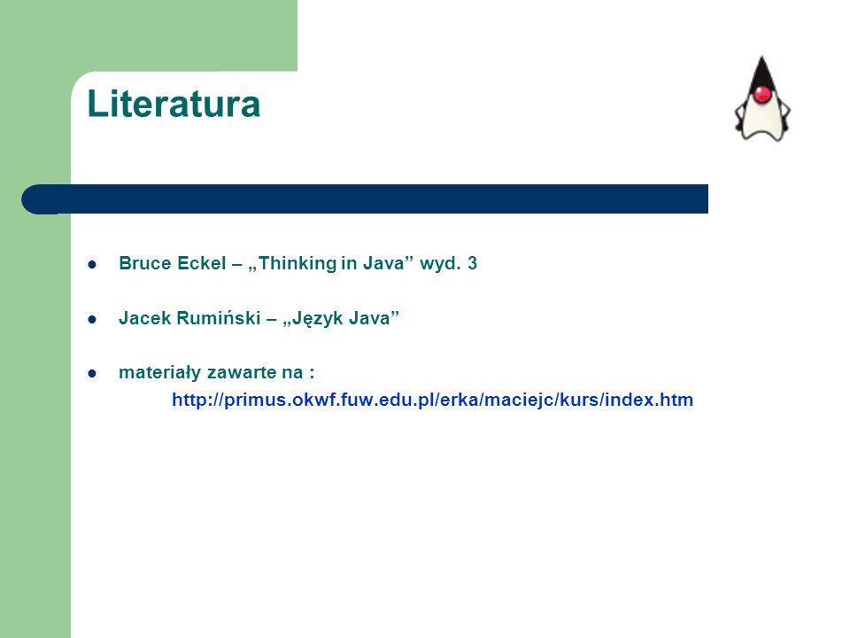 Literatura Bruce Eckel – Thinking in Java wyd. 3 Jacek Rumiński – Język Java materiały zawarte na : http://primus.okwf.fuw.edu.pl/erka/maciejc/kurs/in