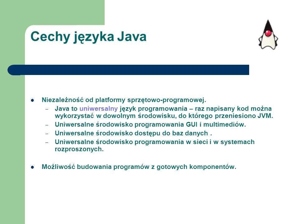 Cechy języka Java Niezależność od platformy sprzętowo-programowej. – Java to uniwersalny język programowania – raz napisany kod można wykorzystać w do